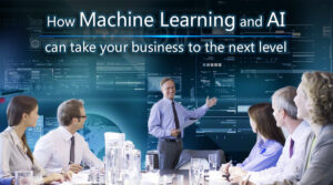 How AI and Machine Learning can take your business to the next level
